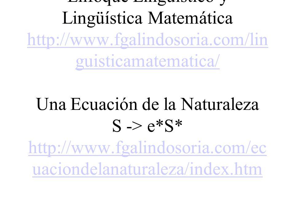 Algunas áreas básicas Lingüística Matemática Enfoque Lingüístico y Lingüística Matemática http://www.fgalindosoria.com/linguisticamatematica/ Una Ecuación de la Naturaleza S -> e*S* http://www.fgalindosoria.com/ecuaciondelanaturaleza/index.htm Ubiquitous Informatics / Informática Ubicua www.fgalindosoria.com/icu/informatica_ubicua/