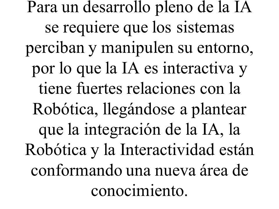Para un desarrollo pleno de la IA se requiere que los sistemas perciban y manipulen su entorno, por lo que la IA es interactiva y tiene fuertes relaciones con la Robótica, llegándose a plantear que la integración de la IA, la Robótica y la Interactividad están conformando una nueva área de conocimiento.