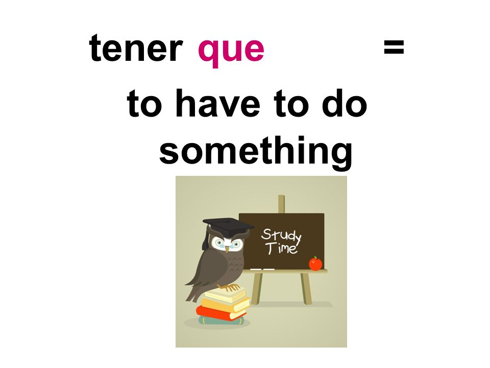 tener = to have to do something que