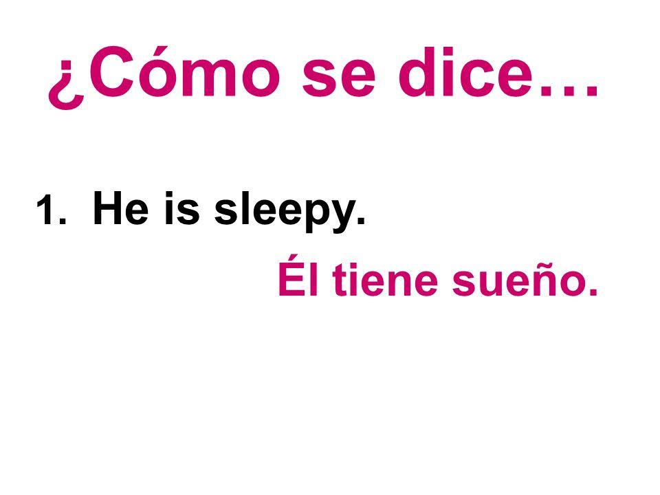 ¿Cómo se dice… 1. He is sleepy. Él tiene sueño.