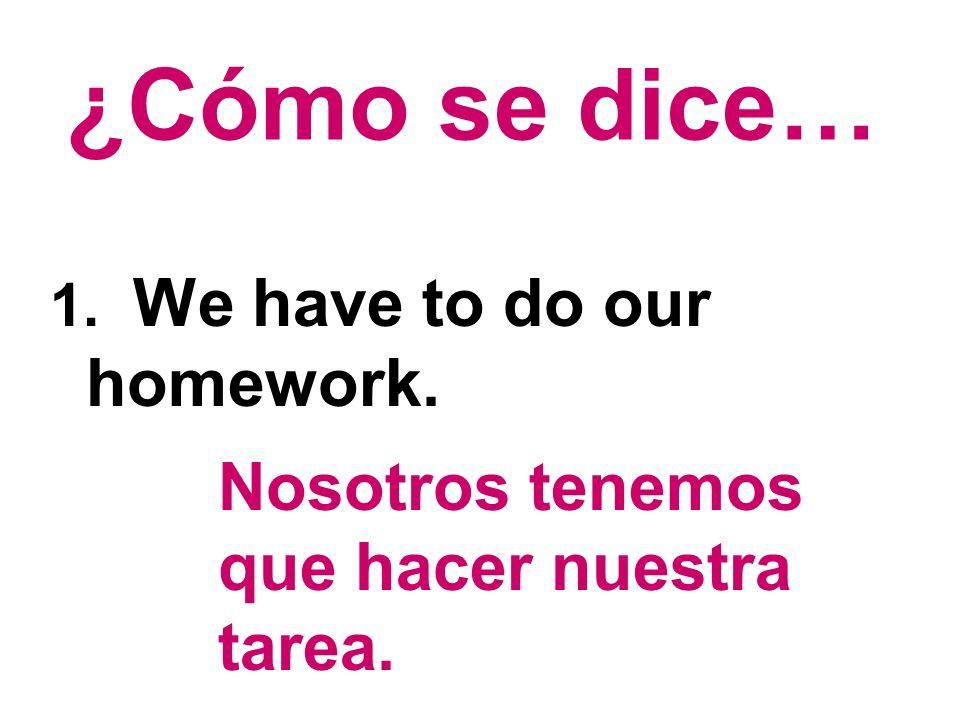 ¿Cómo se dice… Nosotros tenemos que hacer nuestra tarea.
