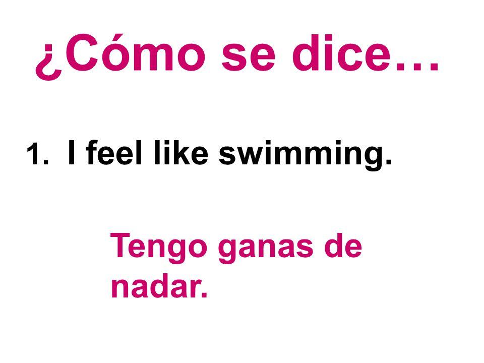 ¿Cómo se dice… 1. I feel like swimming. Tengo ganas de nadar.
