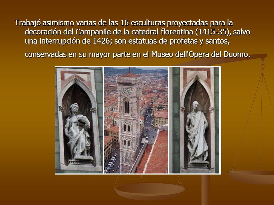 Trabajó asimismo varias de las 16 esculturas proyectadas para la decoración del Campanile de la catedral florentina (1415-35), salvo una interrupción de 1426; son estatuas de profetas y santos, conservadas en su mayor parte en el Museo dell Opera del Duomo.