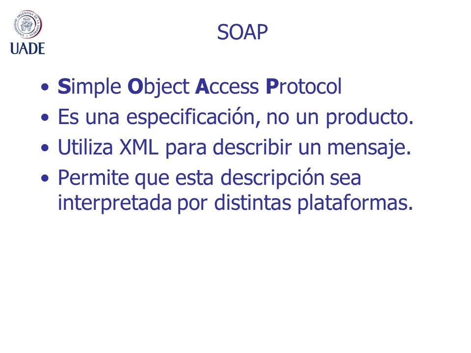 SOAP Simple Object Access Protocol. Es una especificación, no un producto. Utiliza XML para describir un mensaje.