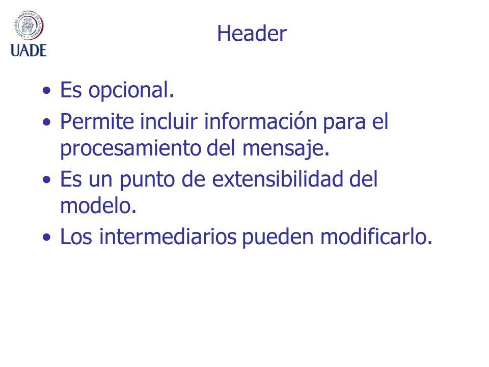 Header Es opcional. Permite incluir información para el procesamiento del mensaje. Es un punto de extensibilidad del modelo.