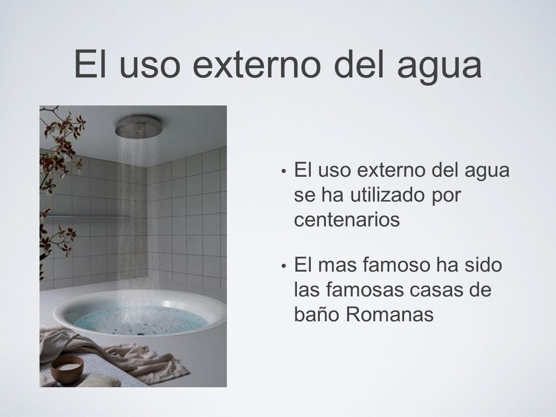 El uso externo del aguaEl uso externo del agua se ha utilizado por centenarios. El mas famoso ha sido las famosas casas de baño Romanas.