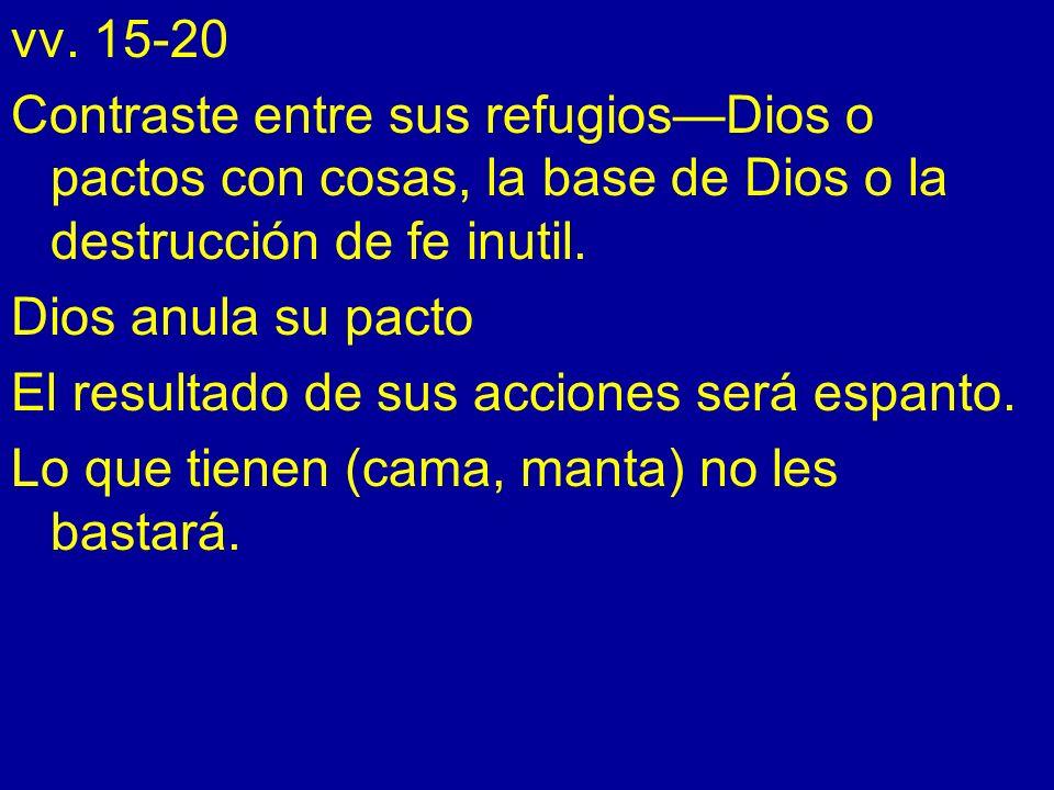 vv. 15-20 Contraste entre sus refugios—Dios o pactos con cosas, la base de Dios o la destrucción de fe inutil.