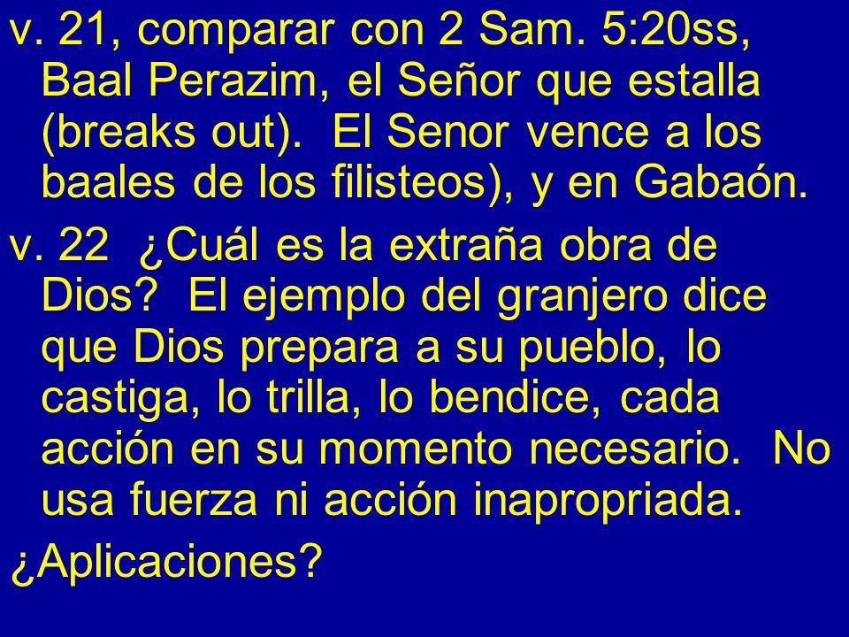 v. 21, comparar con 2 Sam. 5:20ss, Baal Perazim, el Señor que estalla (breaks out). El Senor vence a los baales de los filisteos), y en Gabaón.