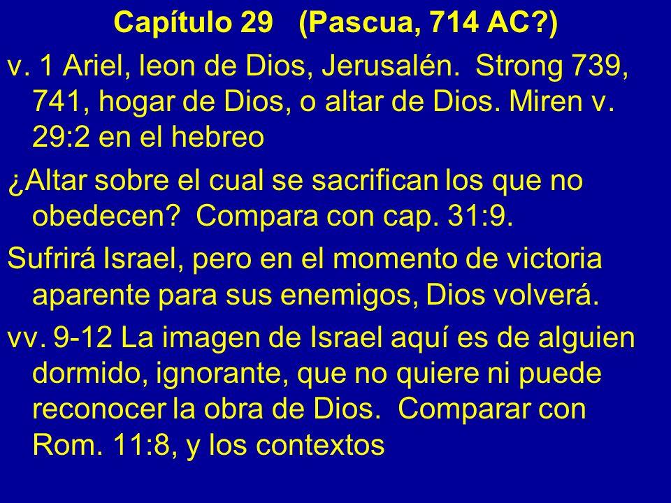 Capítulo 29 (Pascua, 714 AC ) v. 1 Ariel, leon de Dios, Jerusalén. Strong 739, 741, hogar de Dios, o altar de Dios. Miren v. 29:2 en el hebreo.
