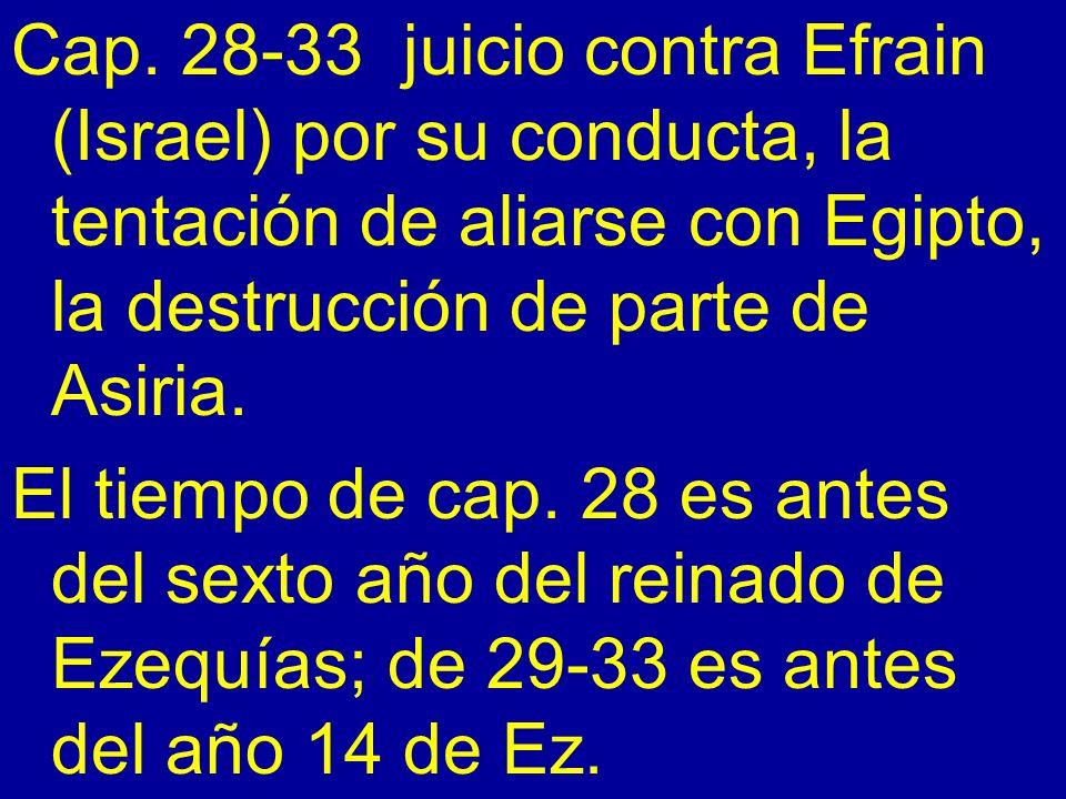 Cap. 28-33 juicio contra Efrain (Israel) por su conducta, la tentación de aliarse con Egipto, la destrucción de parte de Asiria.