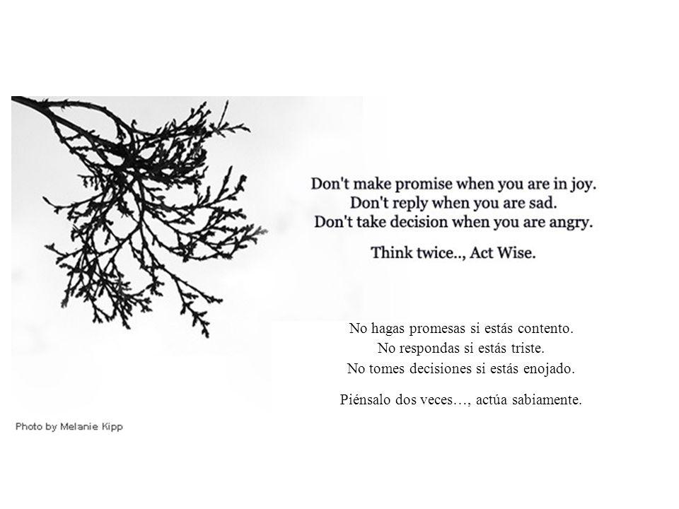 No hagas promesas si estás contento. No respondas si estás triste.