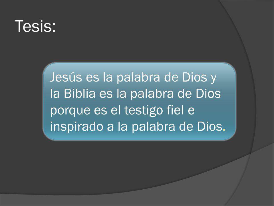 Tesis: Jesús es la palabra de Dios y la Biblia es la palabra de Dios porque es el testigo fiel e inspirado a la palabra de Dios.