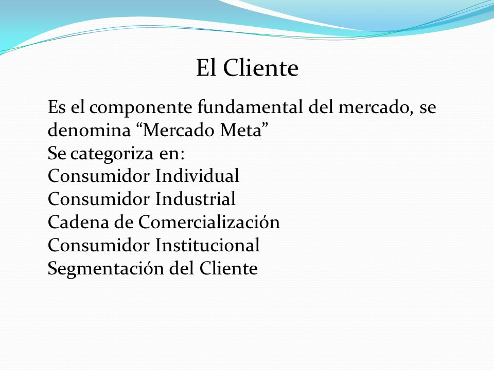 El Cliente Es el componente fundamental del mercado, se denomina Mercado Meta Se categoriza en: Consumidor Individual.