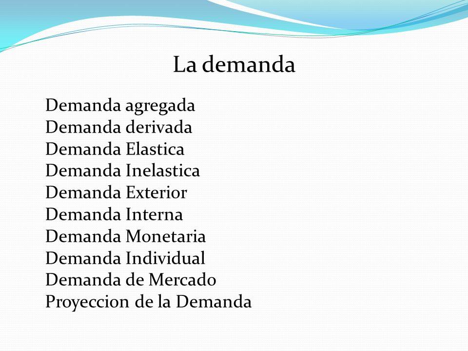 La demanda Demanda agregada Demanda derivada Demanda Elastica