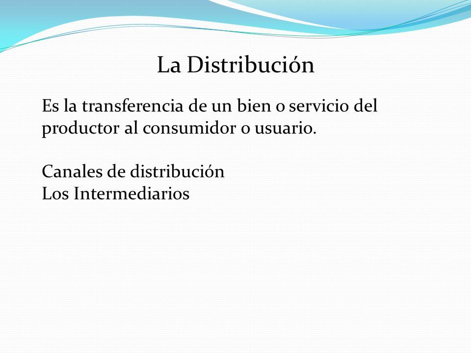La Distribución Es la transferencia de un bien o servicio del productor al consumidor o usuario. Canales de distribución.