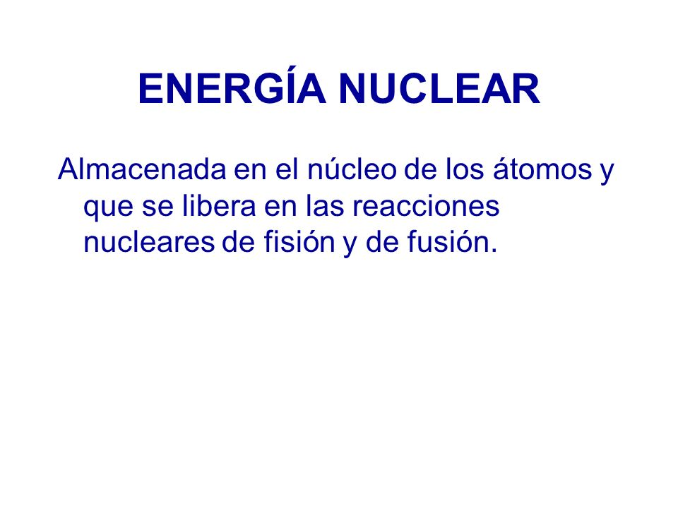 ENERGÍA NUCLEAR Almacenada en el núcleo de los átomos y que se libera en las reacciones nucleares de fisión y de fusión.