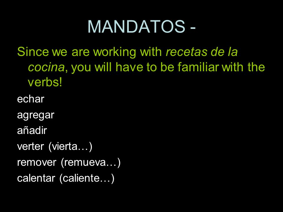 MANDATOS -Since we are working with recetas de la cocina, you will have to be familiar with the verbs!