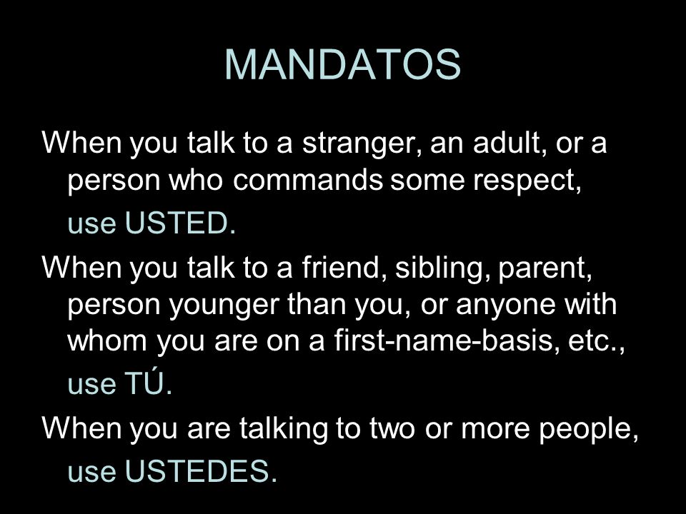 MANDATOSWhen you talk to a stranger, an adult, or a person who commands some respect, use USTED.