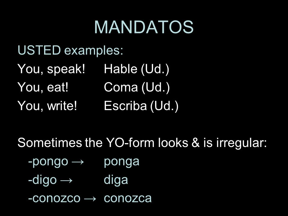 MANDATOS USTED examples: You, speak! Hable (Ud.) You, eat! Coma (Ud.)