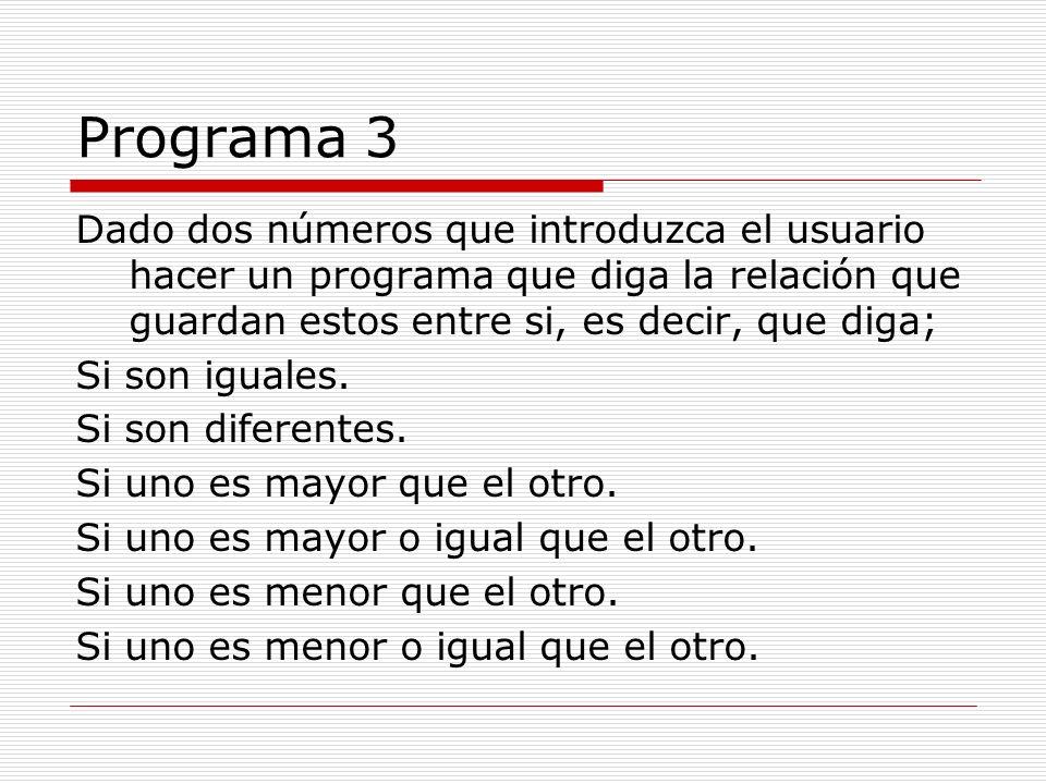 Programa 3Dado dos números que introduzca el usuario hacer un programa que diga la relación que guardan estos entre si, es decir, que diga;