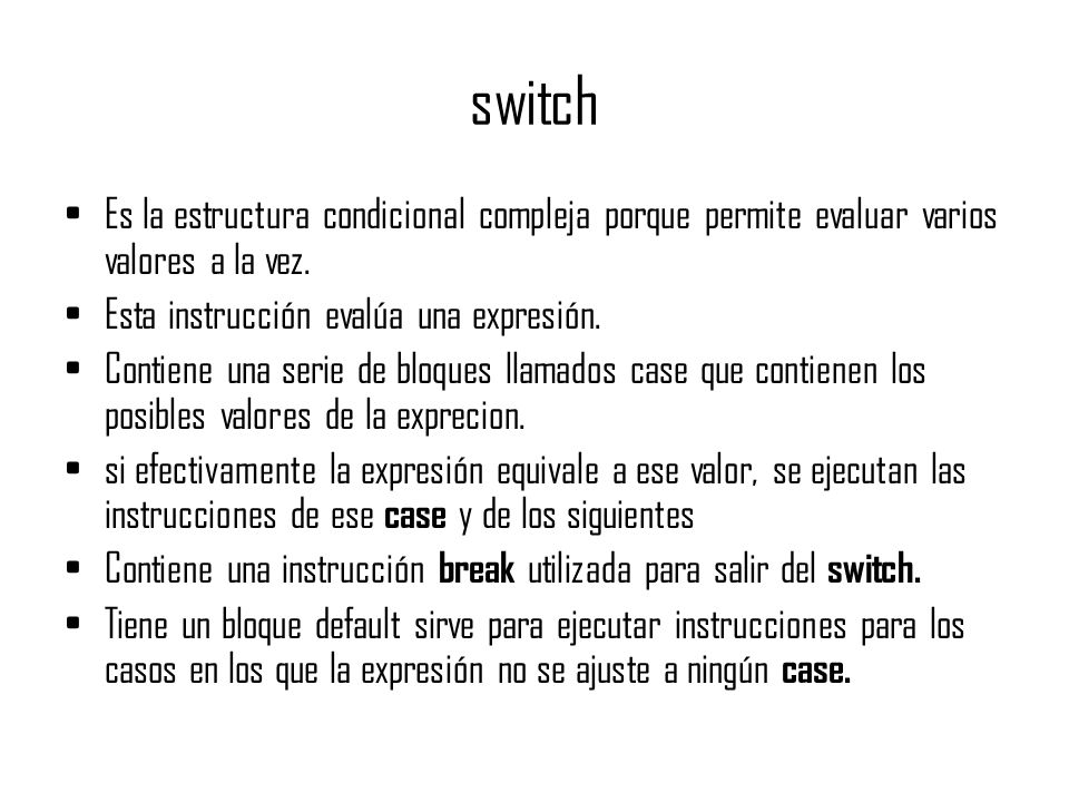 switchEs la estructura condicional compleja porque permite evaluar varios valores a la vez. Esta instrucción evalúa una expresión.