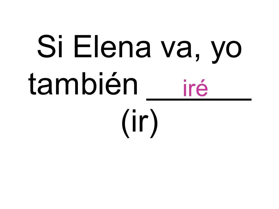 Si Elena va, yo también ______ (ir)