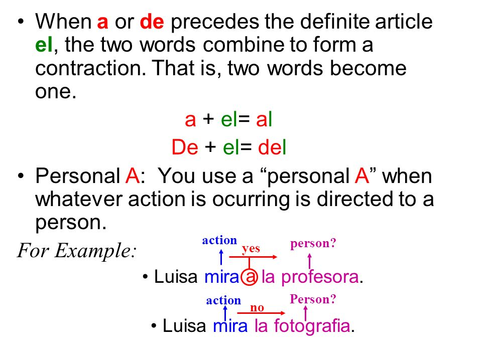 When a or de precedes the definite article el, the two words combine to form a contraction. That is, two words become one.