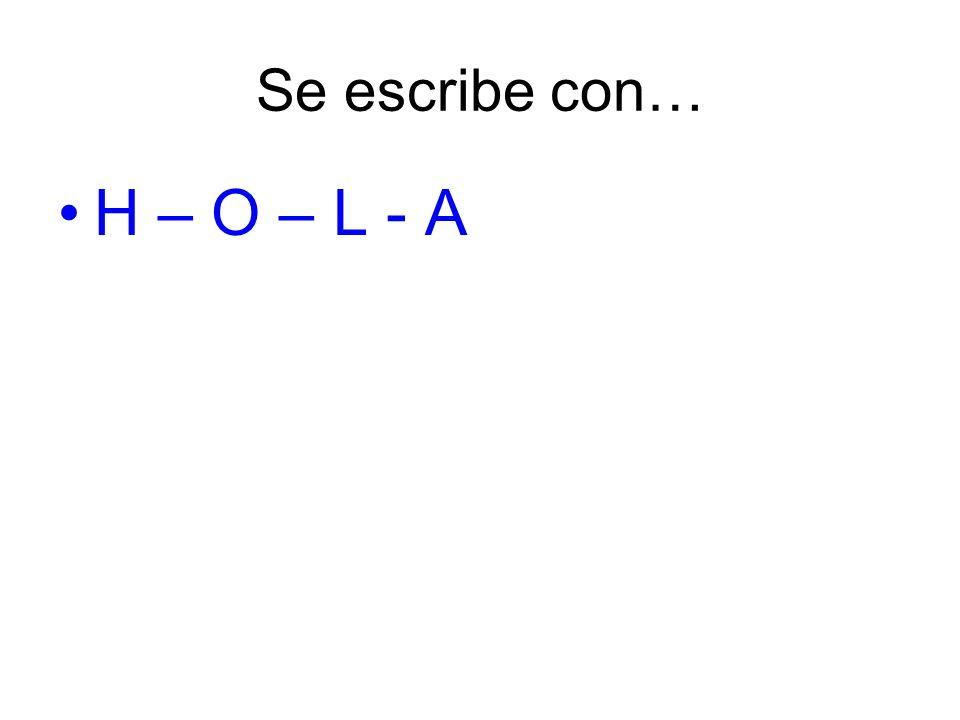 Se escribe con… H – O – L - A