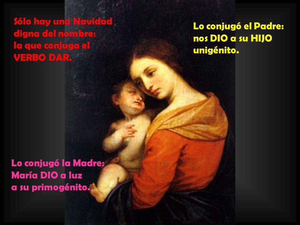 Sólo hay una Navidaddigna del nombre: la que conjuga el. VERBO DAR. Lo conjugó el Padre: nos DIO a su HIJO.