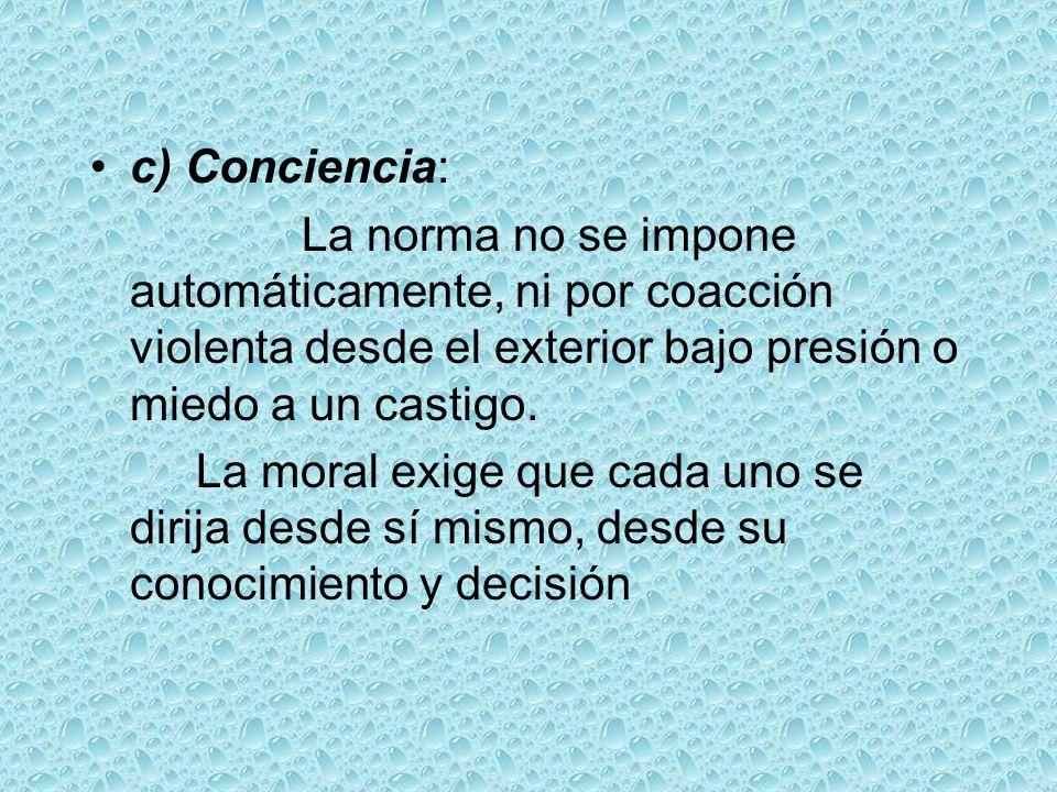 c) Conciencia:La norma no se impone automáticamente, ni por coacción violenta desde el exterior bajo presión o miedo a un castigo.