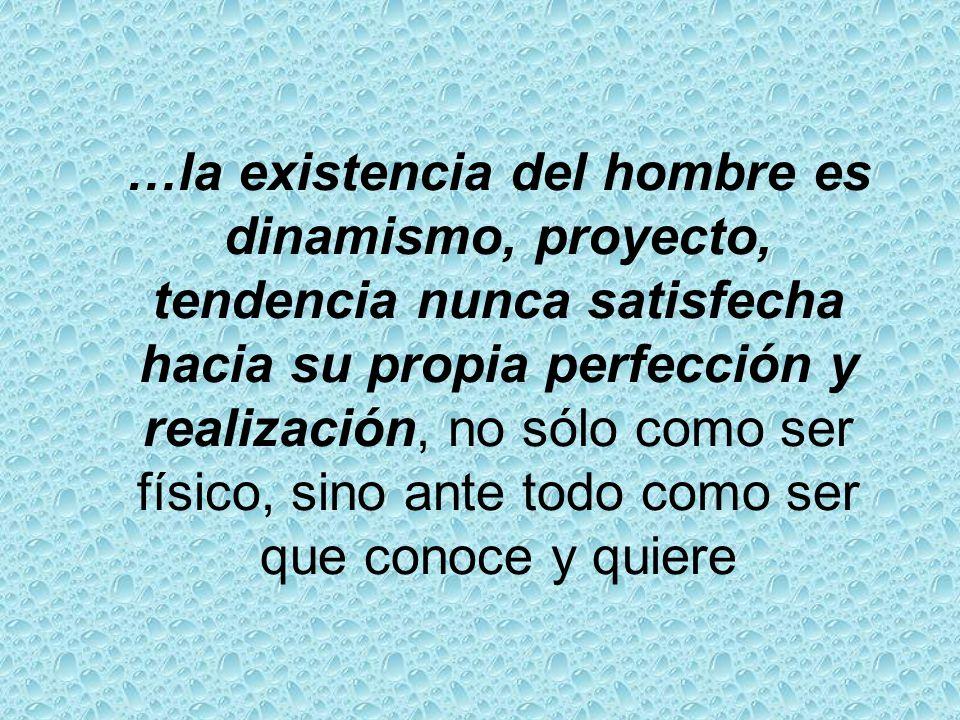 …la existencia del hombre es dinamismo, proyecto, tendencia nunca satisfecha hacia su propia perfección y realización, no sólo como ser físico, sino ante todo como ser que conoce y quiere