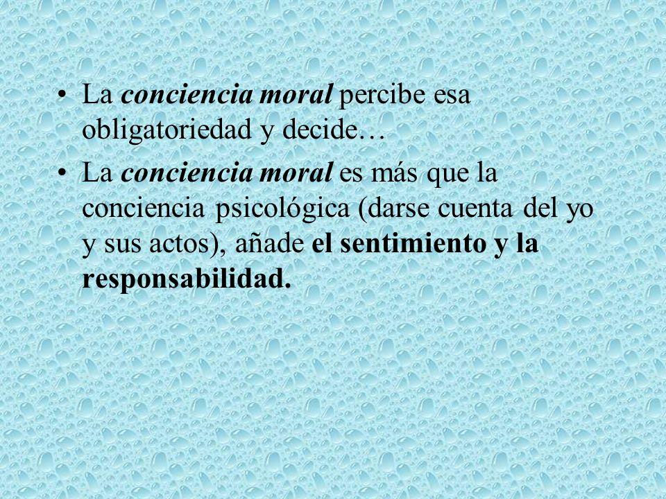 La conciencia moral percibe esa obligatoriedad y decide…