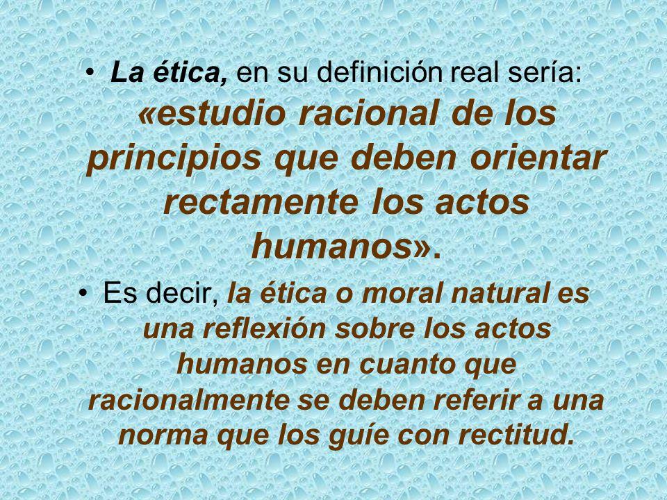 La ética, en su definición real sería: «estudio racional de los principios que deben orientar rectamente los actos humanos».