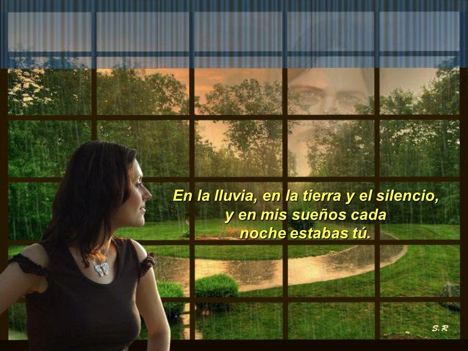 En la lluvia, en la tierra y el silencio, y en mis sueños cada