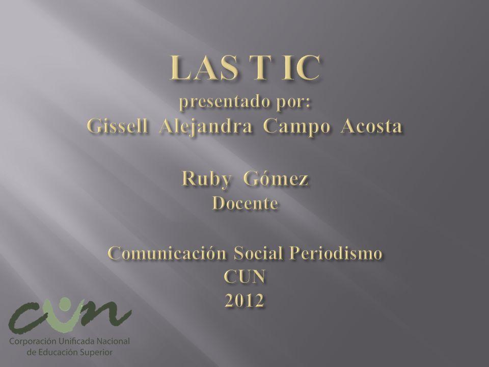 LAS T IC presentado por: Gissell Alejandra Campo Acosta Ruby Gómez Docente Comunicación Social Periodismo CUN 2012