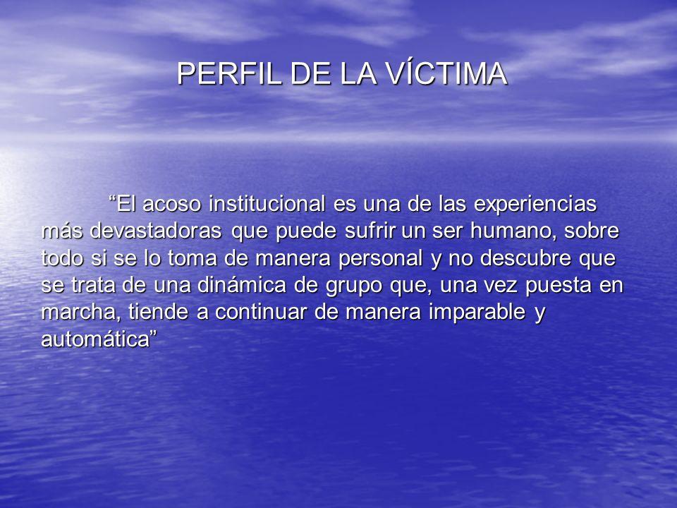PERFIL DE LA VÍCTIMA El acoso institucional es una de las experiencias. más devastadoras que puede sufrir un ser humano, sobre.