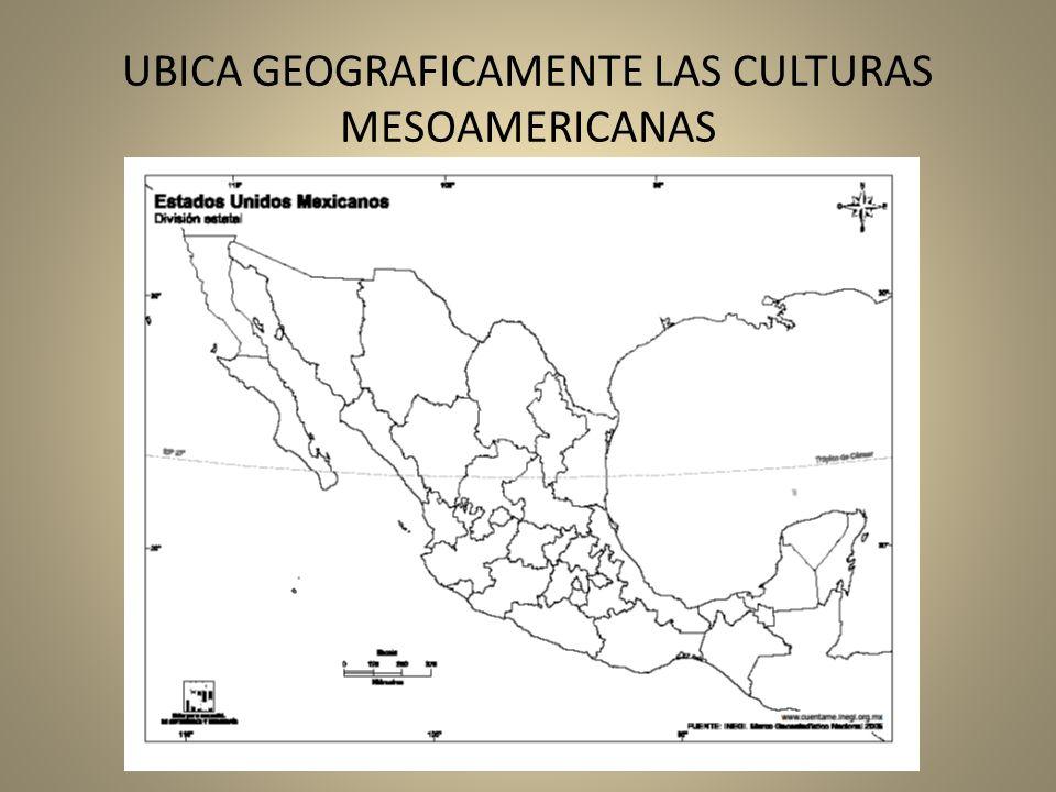 UBICA GEOGRAFICAMENTE LAS CULTURAS MESOAMERICANAS