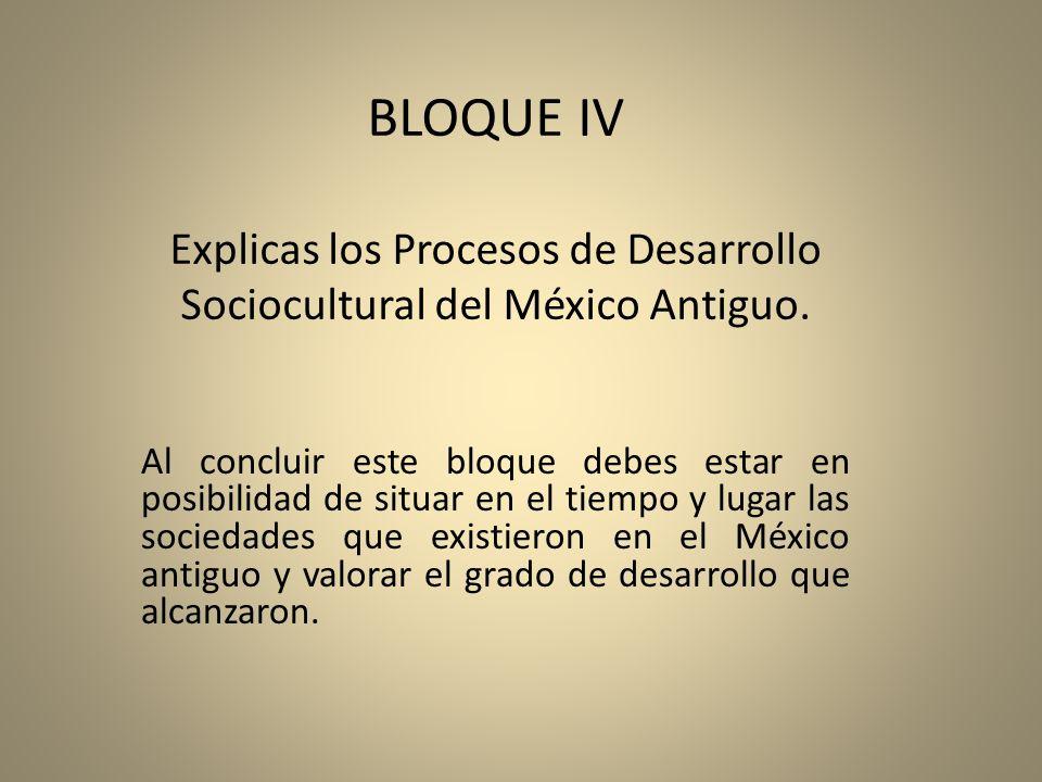 BLOQUE IV Explicas los Procesos de Desarrollo Sociocultural del México Antiguo.