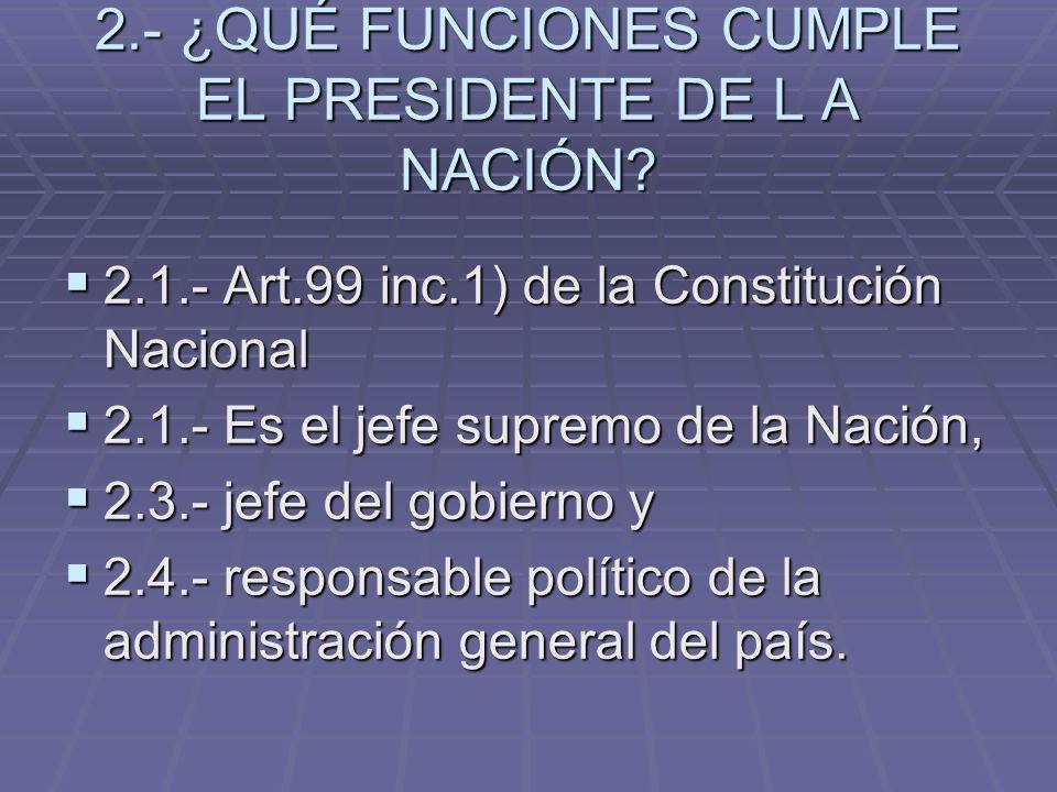 2.- ¿QUÉ FUNCIONES CUMPLE EL PRESIDENTE DE L A NACIÓN