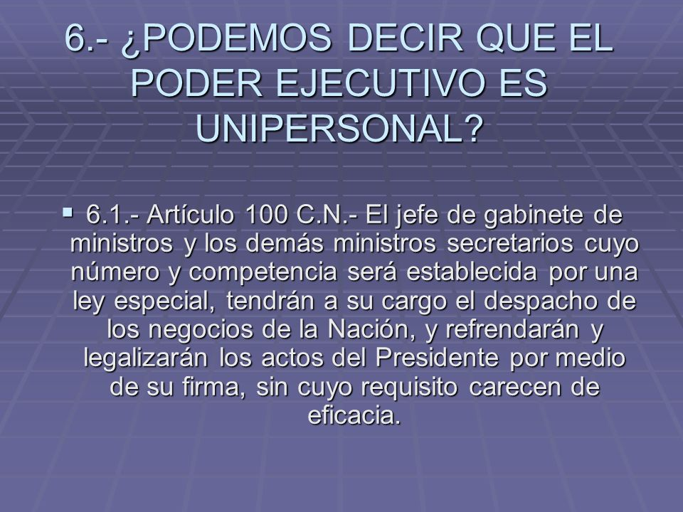 6.- ¿PODEMOS DECIR QUE EL PODER EJECUTIVO ES UNIPERSONAL