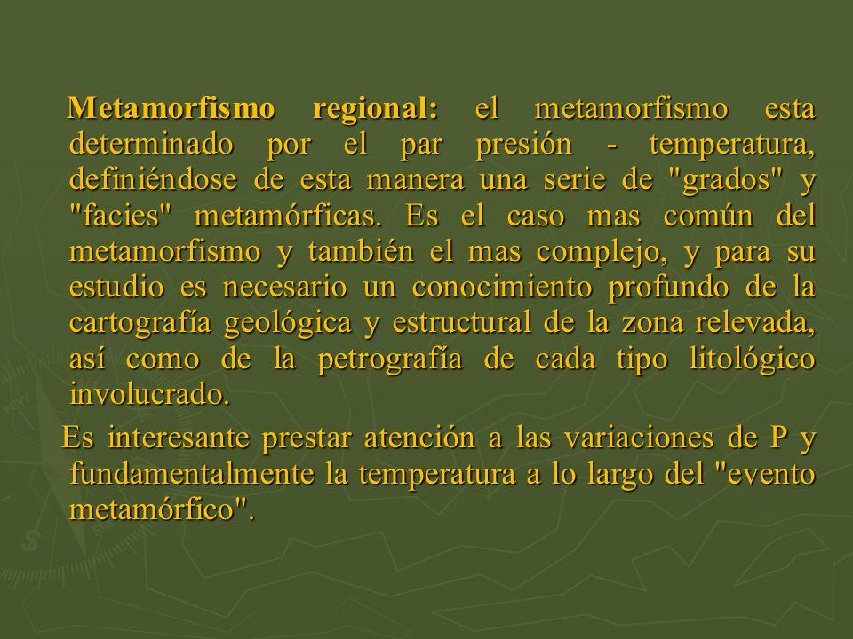 Metamorfismo regional: el metamorfismo esta determinado por el par presión - temperatura, definiéndose de esta manera una serie de grados y facies metamórficas. Es el caso mas común del metamorfismo y también el mas complejo, y para su estudio es necesario un conocimiento profundo de la cartografía geológica y estructural de la zona relevada, así como de la petrografía de cada tipo litológico involucrado.