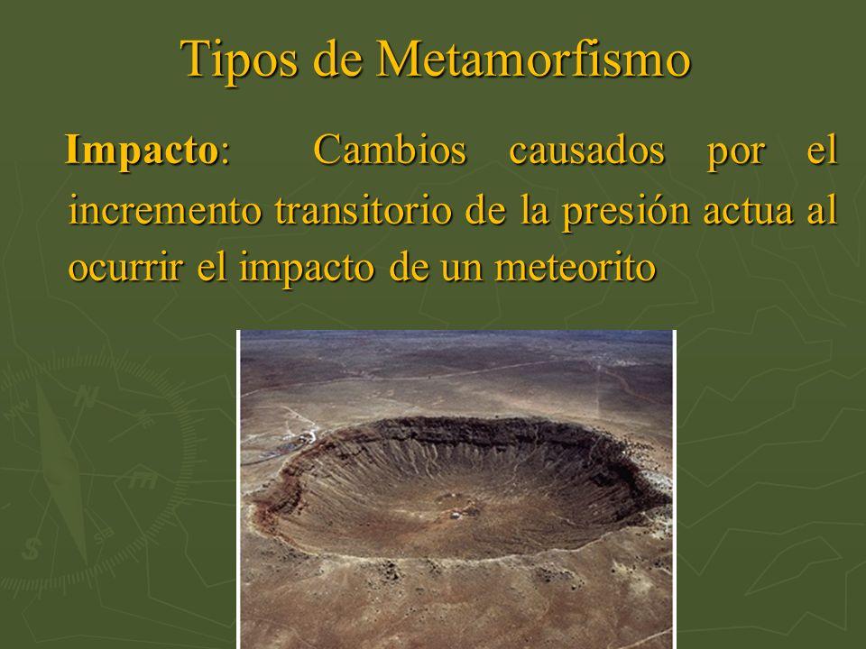 Tipos de Metamorfismo Impacto: Cambios causados por el incremento transitorio de la presión actua al ocurrir el impacto de un meteorito.