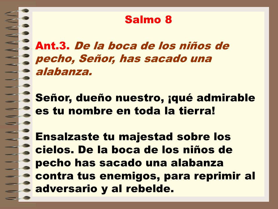 Salmo 8 Ant.3. De la boca de los niños de pecho, Señor, has sacado una alabanza.
