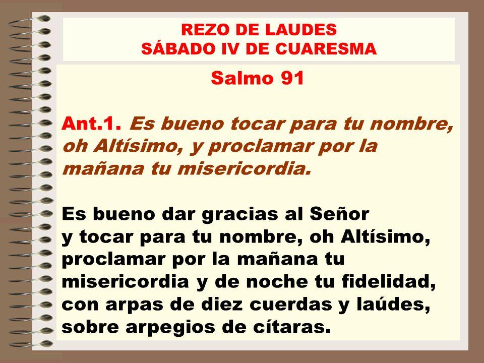 REZO DE LAUDESSÁBADO IV DE CUARESMA. Salmo 91. Ant.1. Es bueno tocar para tu nombre, oh Altísimo, y proclamar por la mañana tu misericordia.