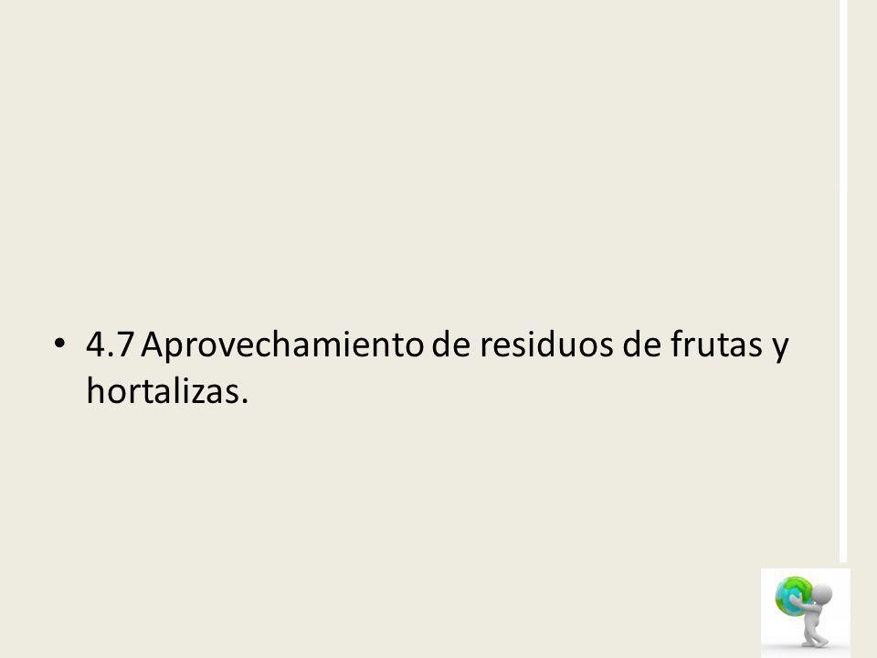 4.7 Aprovechamiento de residuos de frutas y hortalizas.
