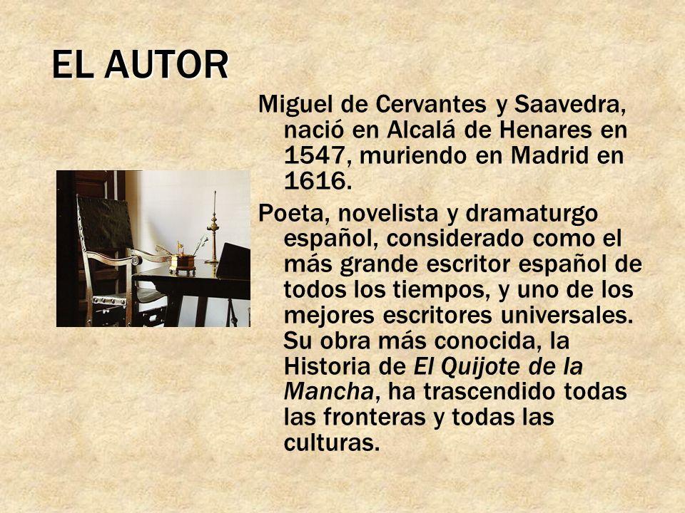 EL AUTOR Miguel de Cervantes y Saavedra, nació en Alcalá de Henares en 1547, muriendo en Madrid en 1616.