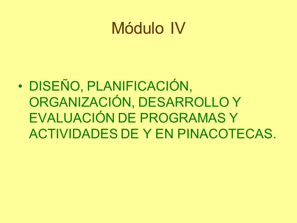 Módulo IV DISEÑO, PLANIFICACIÓN, ORGANIZACIÓN, DESARROLLO Y EVALUACIÓN DE PROGRAMAS Y ACTIVIDADES DE Y EN PINACOTECAS.