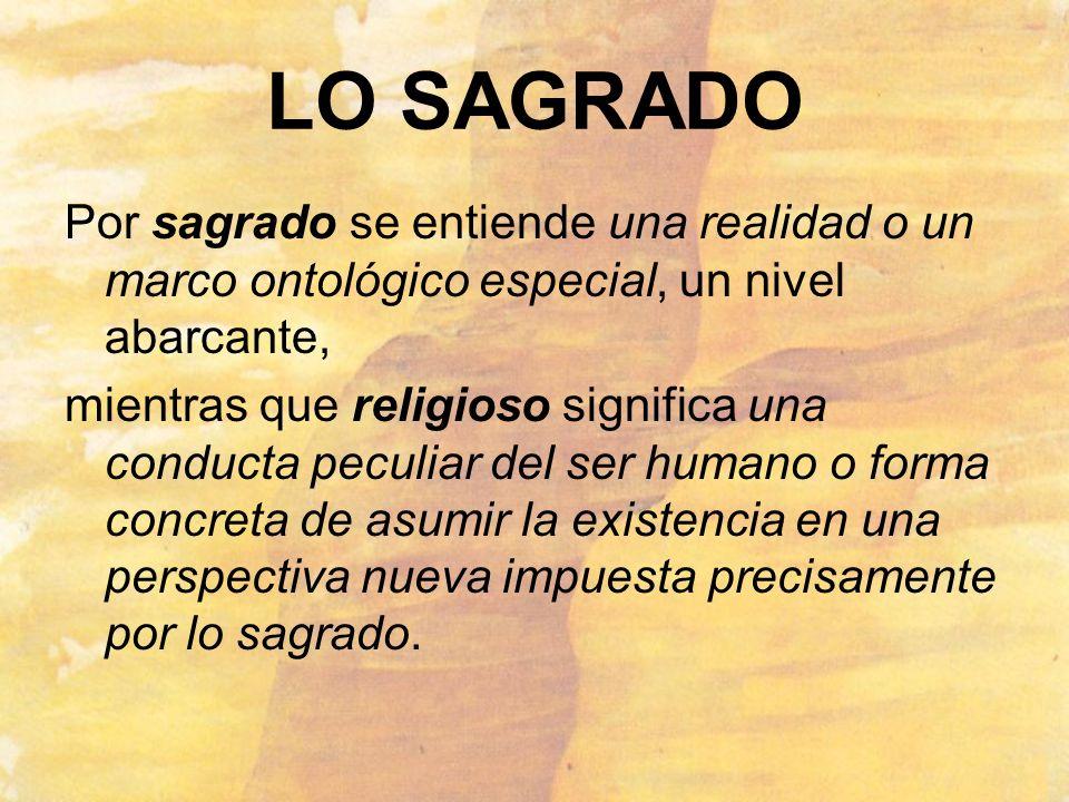 LO SAGRADO Por sagrado se entiende una realidad o un marco ontológico especial, un nivel abarcante,