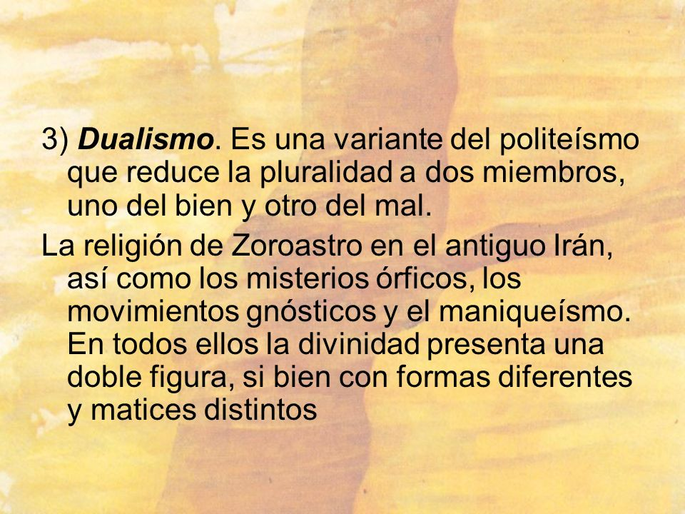 3) Dualismo. Es una variante del politeísmo que reduce la pluralidad a dos miembros, uno del bien y otro del mal.