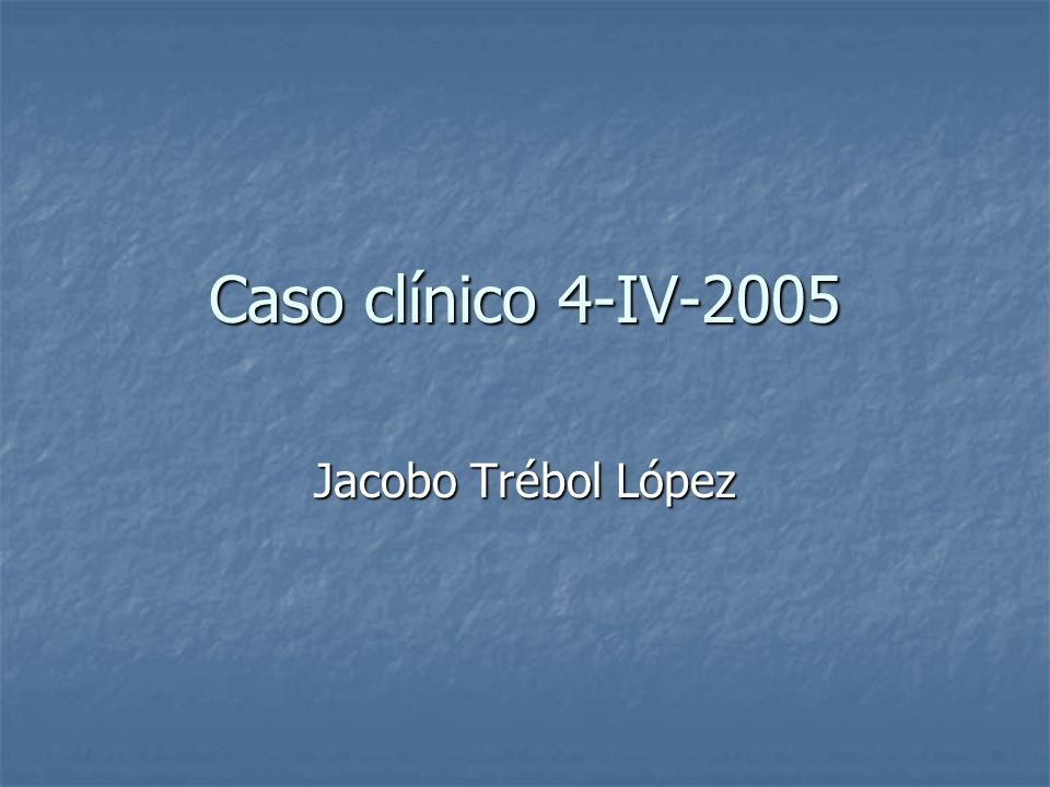 Caso clínico 4-IV-2005 Jacobo Trébol López